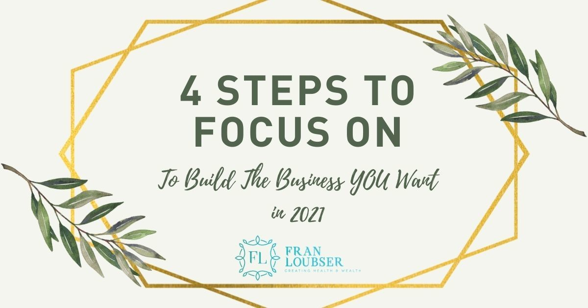 4 Steps to Focus on to Build The Business You Want in 2021!